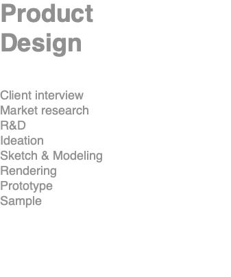 Product Design Client interview Market research R&D Ideation Sketch & Modeling Rendering Prototype Sample